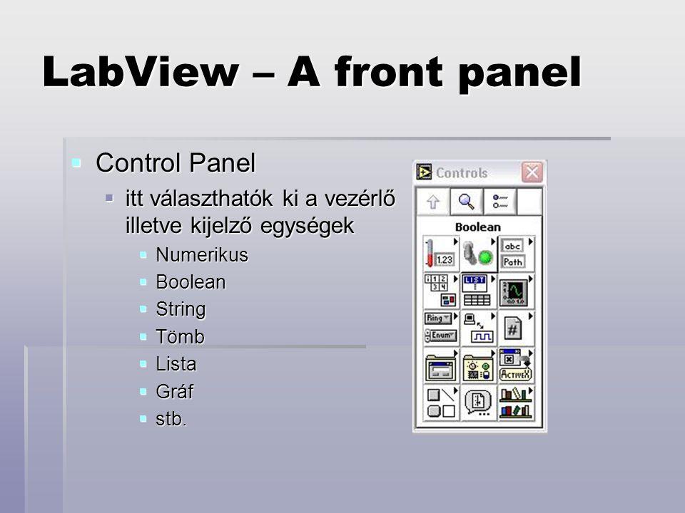 LabView – A front panel  Control Panel  itt választhatók ki a vezérlő illetve kijelző egységek  Numerikus  Boolean  String  Tömb  Lista  Gráf  stb.