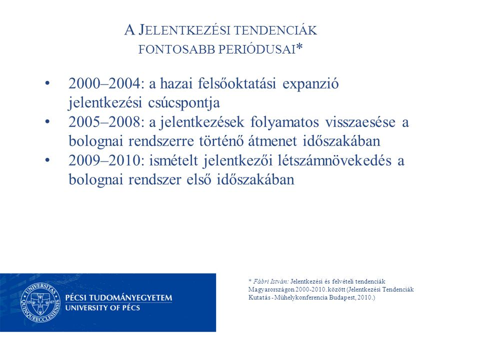 A J ELENTKEZÉSI TENDENCIÁK FONTOSABB PERIÓDUSAI * 2000–2004: a hazai felsőoktatási expanzió jelentkezési csúcspontja 2005–2008: a jelentkezések folyamatos visszaesése a bolognai rendszerre történő átmenet időszakában 2009–2010: ismételt jelentkezői létszámnövekedés a bolognai rendszer első időszakában * Fábri István: Jelentkezési és felvételi tendenciák Magyarországon 2000-2010.