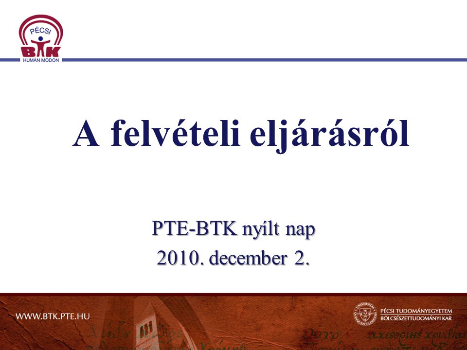 A felvételi eljárásról PTE-BTK nyílt nap 2010. december 2.