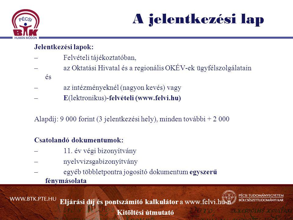 A jelentkezési lap Jelentkezési lapok: –Felvételi tájékoztatóban, –az Oktatási Hivatal és a regionális OKÉV-ek ügyfélszolgálatain és –az intézményeknél (nagyon kevés) vagy –E(lektronikus)-felvételi (www.felvi.hu) Alapdíj: 9 000 forint (3 jelentkezési hely), minden további + 2 000 Csatolandó dokumentumok: –11.