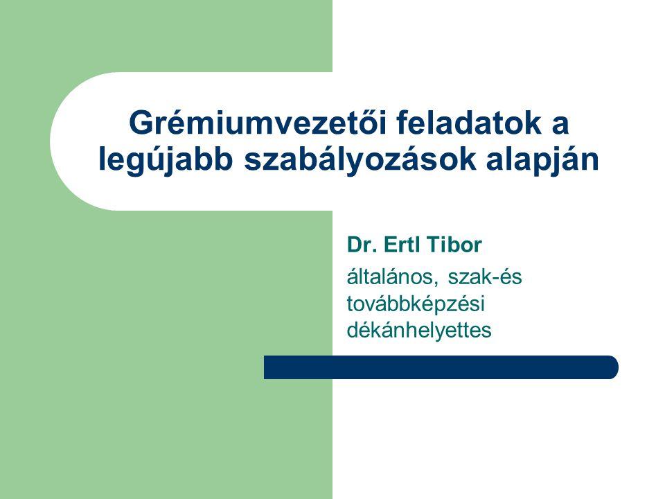 Grémiumvezetői feladatok a legújabb szabályozások alapján Dr. Ertl Tibor általános, szak-és továbbképzési dékánhelyettes