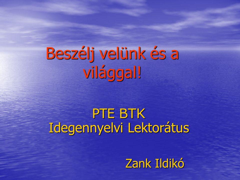 Beszélj velünk és a világgal! PTE BTK Idegennyelvi Lektorátus Zank Ildikó