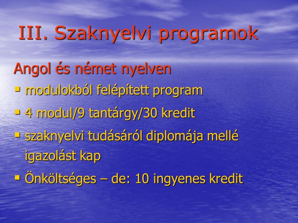 III. Szaknyelvi programok Angol és német nyelven  modulokból felépített program  4 modul/9 tantárgy/30 kredit  szaknyelvi tudásáról diplomája mellé