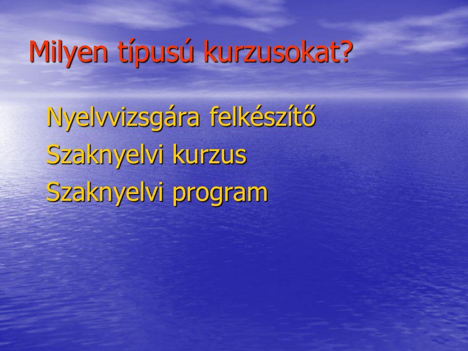 Milyen típusú kurzusokat? Nyelvvizsgára felkészítő Szaknyelvi kurzus Szaknyelvi program