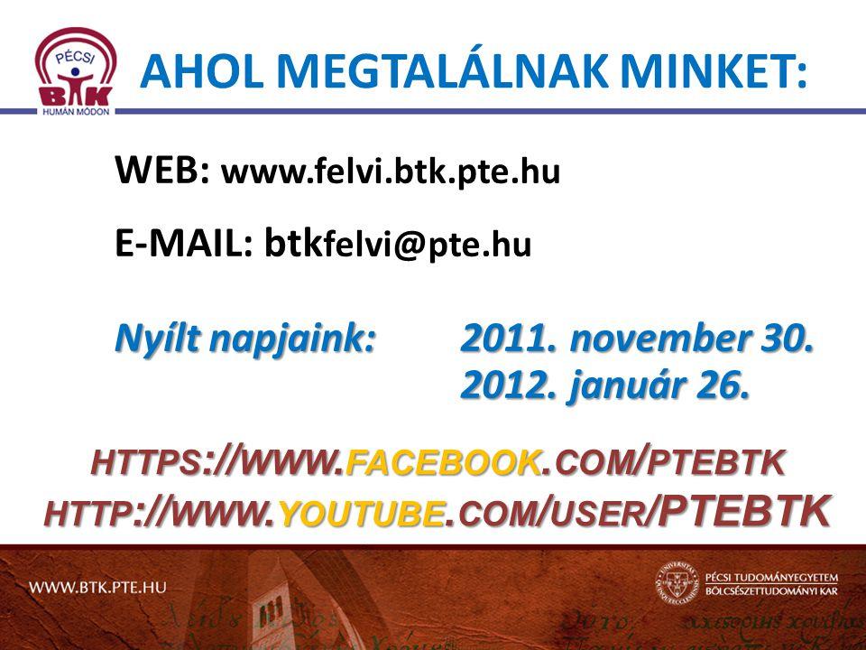 AHOL MEGTALÁLNAK MINKET: WEB: www.felvi.btk.pte.hu E-MAIL: btk felvi@pte.hu Nyílt napjaink: 2011.