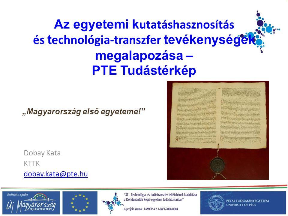 """Az egyetemi k utatáshasznosítás és t echnológia-transzfer tevékenységek megalapozása – PTE Tudástérkép Dobay Kata KTTK dobay.kata@pte.hu """"Magyarország első egyeteme!"""