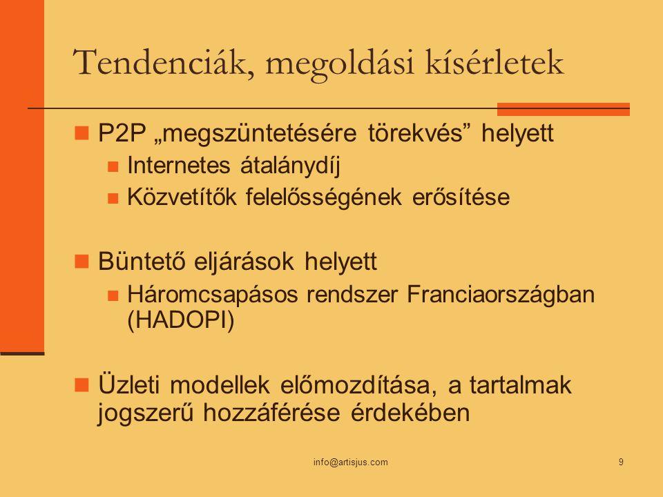 """info@artisjus.com9 Tendenciák, megoldási kísérletek P2P """"megszüntetésére törekvés helyett Internetes átalánydíj Közvetítők felelősségének erősítése Büntető eljárások helyett Háromcsapásos rendszer Franciaországban (HADOPI) Üzleti modellek előmozdítása, a tartalmak jogszerű hozzáférése érdekében"""