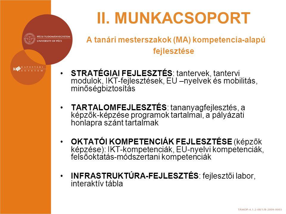 II. MUNKACSOPORT A tanári mesterszakok (MA) kompetencia-alapú fejlesztése STRATÉGIAI FEJLESZTÉS: tantervek, tantervi modulok, IKT-fejlesztések, EU –ny