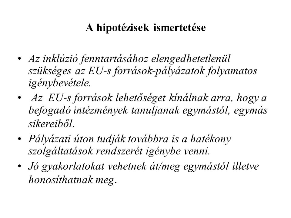 A hipotézisek ismertetése Az inklúzió fenntartásához elengedhetetlenül szükséges az EU-s források-pályázatok folyamatos igénybevétele. Az EU-s forráso