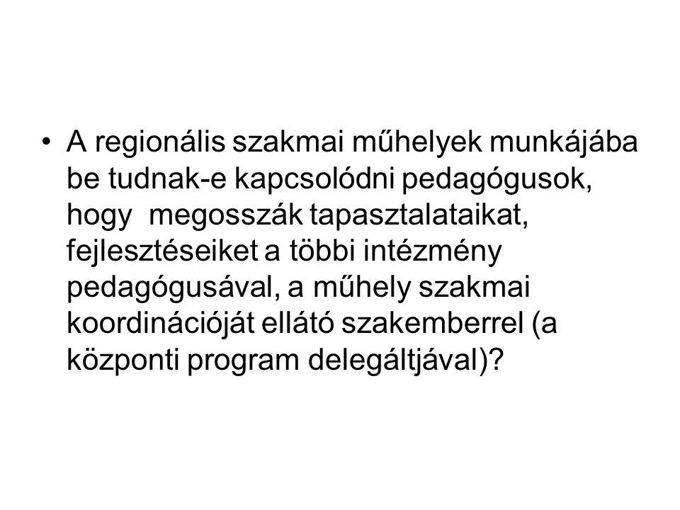 A regionális szakmai műhelyek munkájába be tudnak-e kapcsolódni pedagógusok, hogy megosszák tapasztalataikat, fejlesztéseiket a többi intézmény pedagógusával, a műhely szakmai koordinációját ellátó szakemberrel (a központi program delegáltjával)?