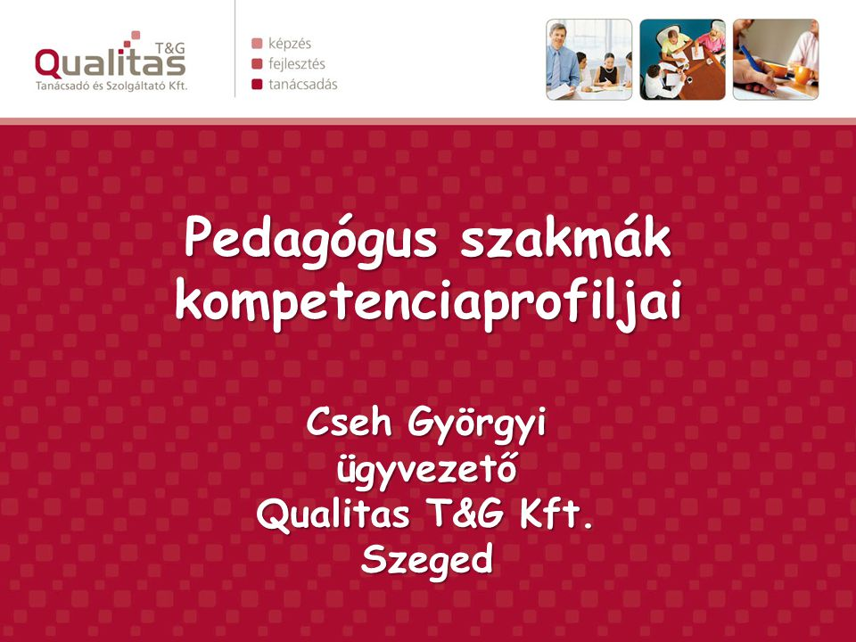 Pedagógus szakmák kompetenciaprofiljai Cseh Györgyi ügyvezető Qualitas T&G Kft. Szeged