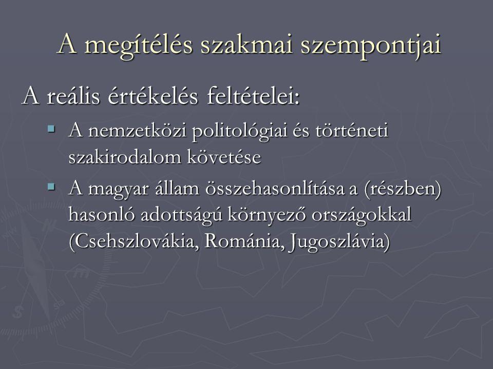 A megítélés szakmai szempontjai A reális értékelés feltételei:  A nemzetközi politológiai és történeti szakirodalom követése  A magyar állam összehasonlítása a (részben) hasonló adottságú környező országokkal (Csehszlovákia, Románia, Jugoszlávia)