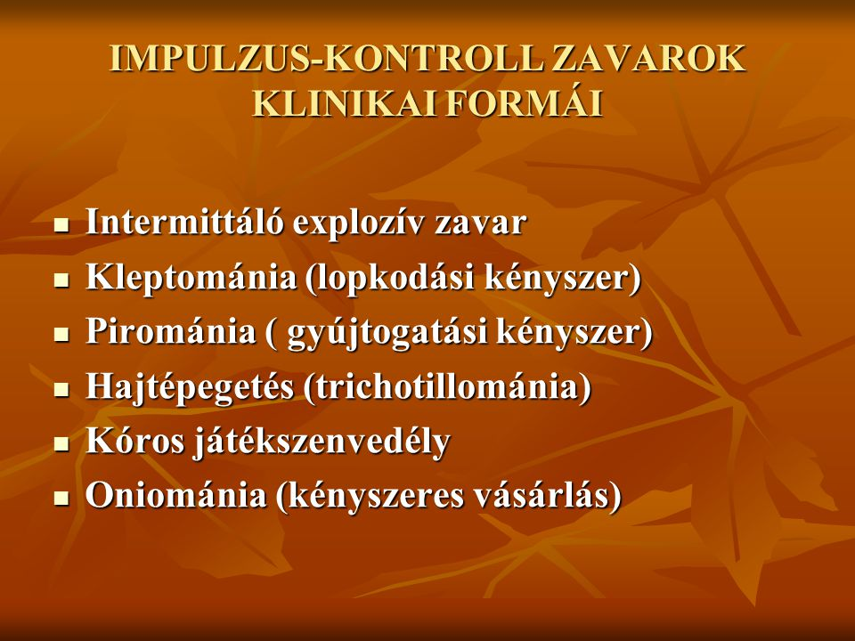 IMPULZUS-KONTROLL ZAVAROK KLINIKAI FORMÁI Intermittáló explozív zavar Intermittáló explozív zavar Kleptománia (lopkodási kényszer) Kleptománia (lopkod