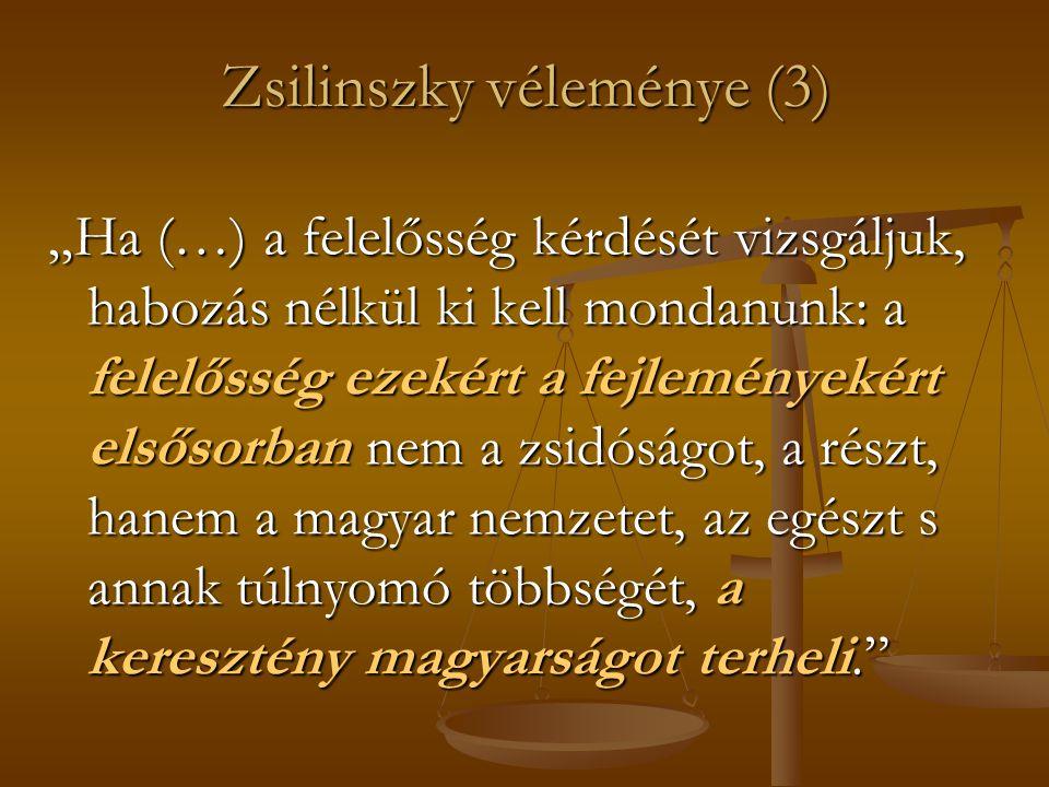 """Zsilinszky véleménye (3) """"Ha (…) a felelősség kérdését vizsgáljuk, habozás nélkül ki kell mondanunk: a felelősség ezekért a fejleményekért elsősorban nem a zsidóságot, a részt, hanem a magyar nemzetet, az egészt s annak túlnyomó többségét, a keresztény magyarságot terheli."""