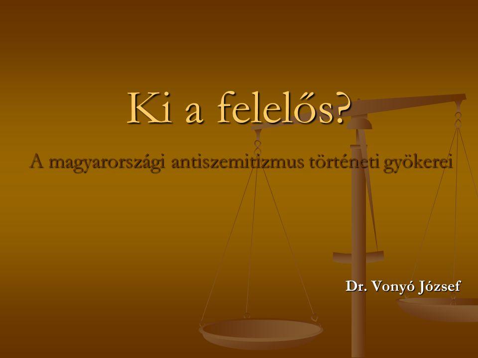 Ki a felelős A magyarországi antiszemitizmus történeti gyökerei Dr. Vonyó József