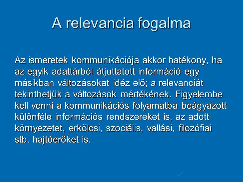 A relevancia fogalma Az ismeretek kommunikációja akkor hatékony, ha az egyik adattárból átjuttatott információ egy másikban változásokat idéz elő; a relevanciát tekinthetjük a változások mértékének.
