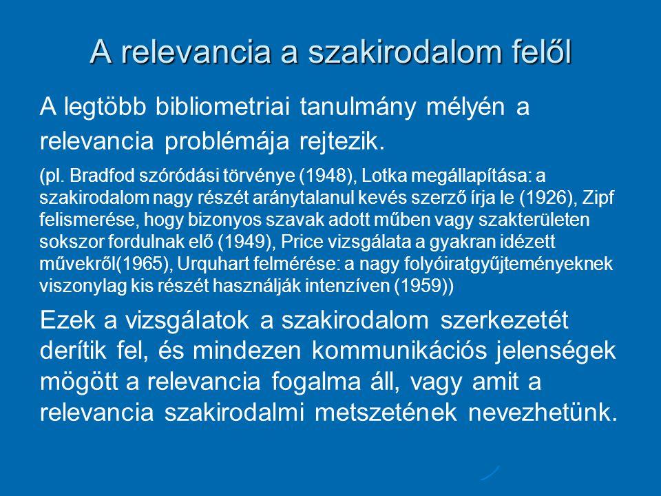 A relevancia a szakirodalom felől A legtöbb bibliometriai tanulmány mélyén a relevancia problémája rejtezik. (pl. Bradfod szóródási törvénye (1948), L