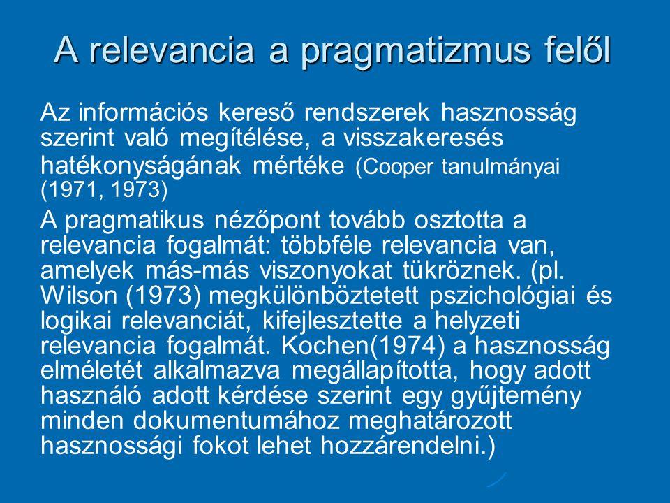 A relevancia a pragmatizmus felől Az információs kereső rendszerek hasznosság szerint való megítélése, a visszakeresés hatékonyságának mértéke (Cooper tanulmányai (1971, 1973) A pragmatikus nézőpont tovább osztotta a relevancia fogalmát: többféle relevancia van, amelyek más-más viszonyokat tükröznek.