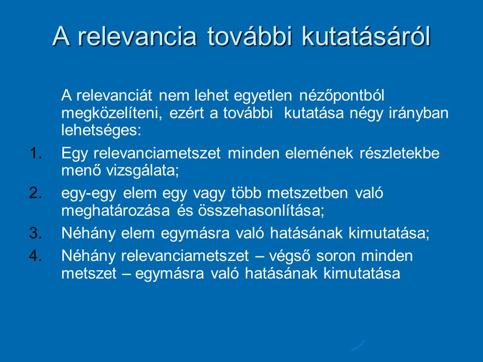 A relevancia további kutatásáról A relevanciát nem lehet egyetlen nézőpontból megközelíteni, ezért a további kutatása négy irányban lehetséges: 1. 1.E