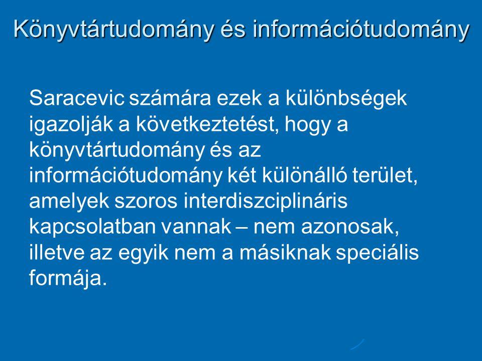 Könyvtártudomány és információtudomány Saracevic számára ezek a különbségek igazolják a következtetést, hogy a könyvtártudomány és az információtudomány két különálló terület, amelyek szoros interdiszciplináris kapcsolatban vannak – nem azonosak, illetve az egyik nem a másiknak speciális formája.
