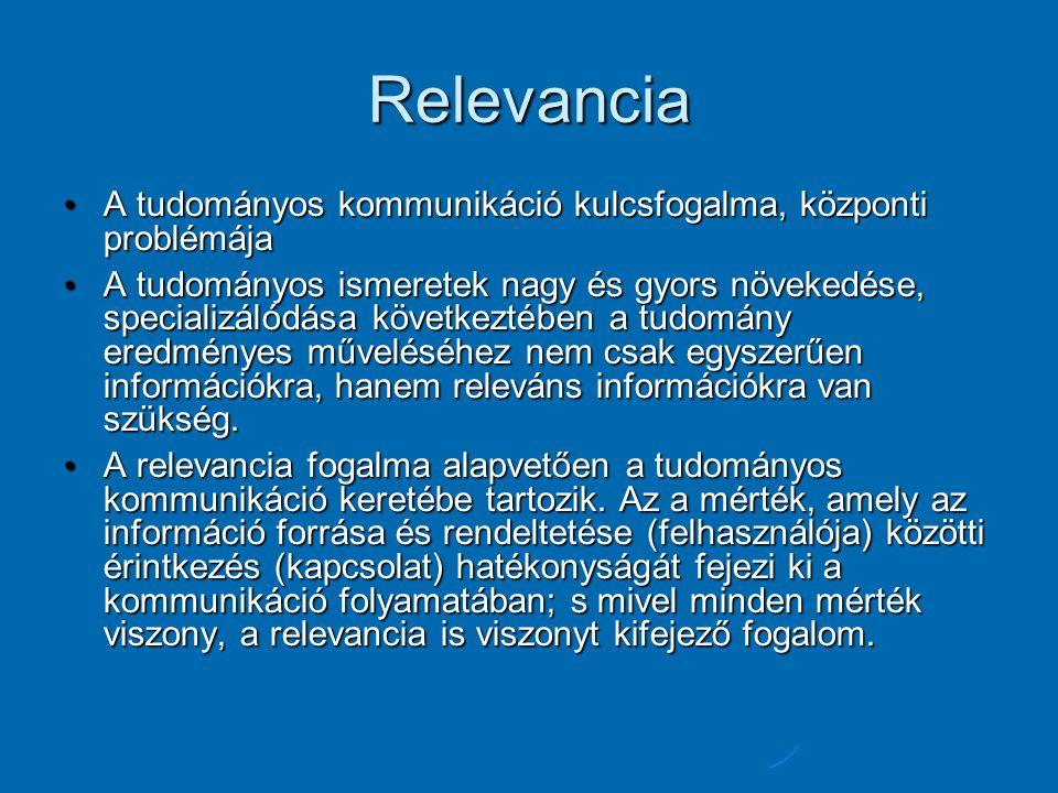 Relevancia A tudományos kommunikáció kulcsfogalma, központi problémája A tudományos kommunikáció kulcsfogalma, központi problémája A tudományos ismeretek nagy és gyors növekedése, specializálódása következtében a tudomány eredményes műveléséhez nem csak egyszerűen információkra, hanem releváns információkra van szükség.