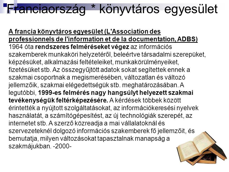 Franciaország * könyvtáros egyesület A francia könyvtáros egyesület (L Association des professionnels de l information et de la documentation, ADBS) 1964 óta rendszeres felméréseket végez az információs szakemberek munkaköri helyzetéről, beleértve társadalmi szerepüket, képzésüket, alkalmazási feltételeiket, munkakörülményeiket, fizetésüket stb.