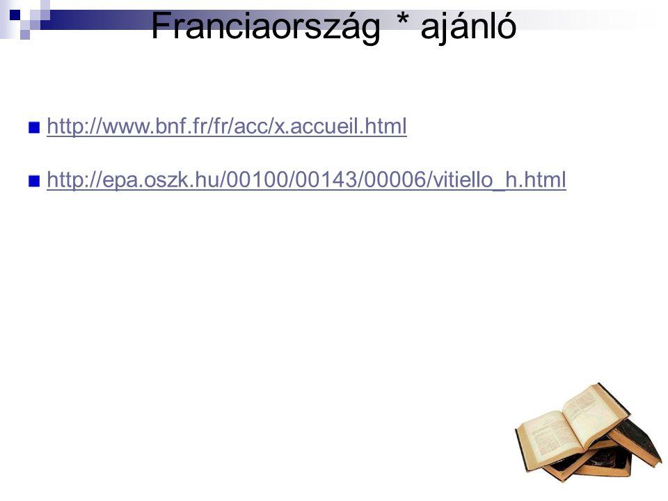 Franciaország * ajánló http://www.bnf.fr/fr/acc/x.accueil.html http://epa.oszk.hu/00100/00143/00006/vitiello_h.html