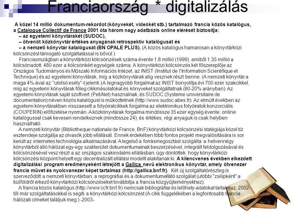 Franciaország * digitalizálás A közel 14 millió dokumentum-rekordot (könyvekét, videókét stb.) tartalmazó francia közös katalógus, a Catalogue Collectif de France 2001 óta három nagy adatbázis online elérését biztosítja: – az egyetemi könyvtárakét (SUDOC), – ötvenöt közkönyvtár értékes anyagának retrospektív katalógusát és – a nemzeti könyvtár katalógusát (BN OPALE PLUS).