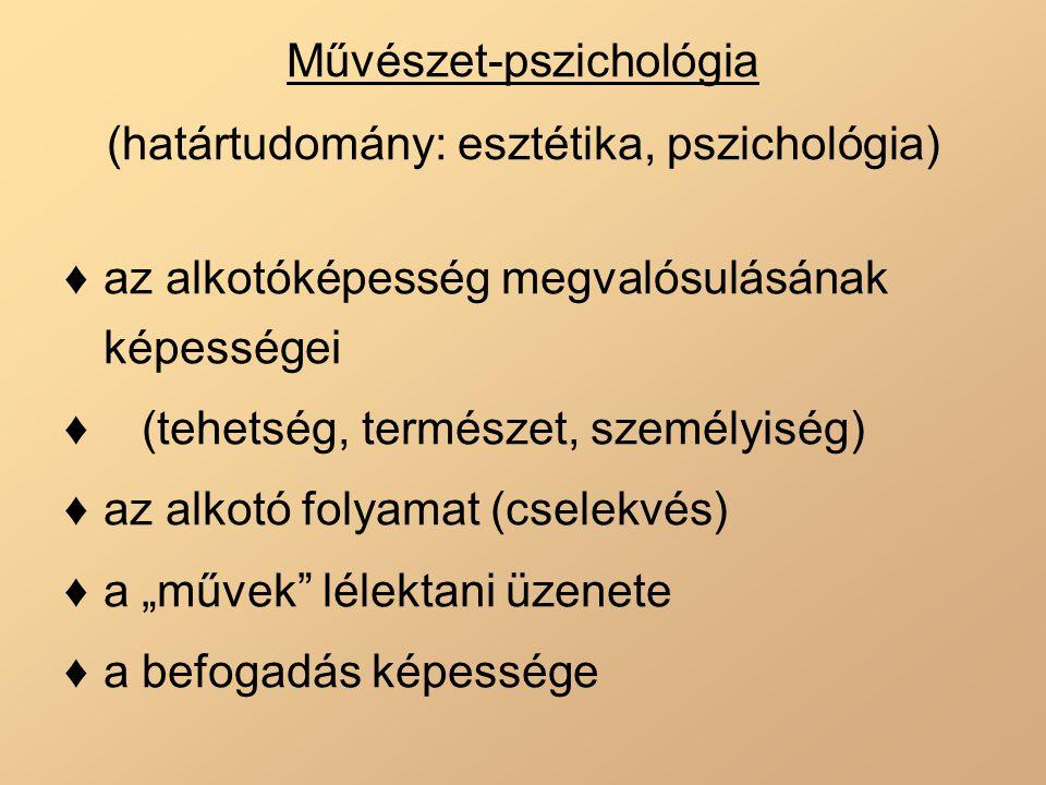 Művészet-pszichológia (határtudomány: esztétika, pszichológia) ♦az alkotóképesség megvalósulásának képességei ♦ (tehetség, természet, személyiség) ♦az