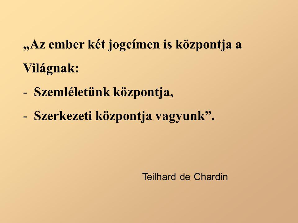 """""""Az ember két jogcímen is központja a Világnak: - Szemléletünk központja, - Szerkezeti központja vagyunk"""". Teilhard de Chardin"""