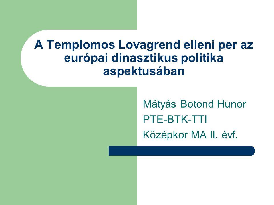 A Templomos Lovagrend elleni per az európai dinasztikus politika aspektusában Mátyás Botond Hunor PTE-BTK-TTI Középkor MA II. évf.