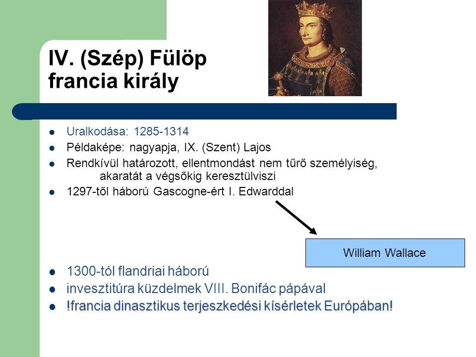 IV. (Szép) Fülöp francia király Uralkodása: 1285-1314 Példaképe: nagyapja, IX. (Szent) Lajos Rendkívül határozott, ellentmondást nem tűrő személyiség,
