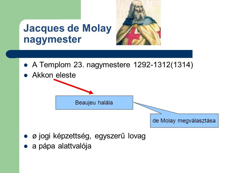 Jacques de Molay nagymester A Templom 23. nagymestere 1292-1312(1314) Akkon eleste ø jogi képzettség, egyszerű lovag a pápa alattvalója Beaujeu halála