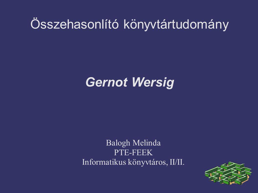Összehasonlító könyvtártudomány Gernot Wersig Balogh Melinda PTE-FEEK Informatikus könyvtáros, II/II.