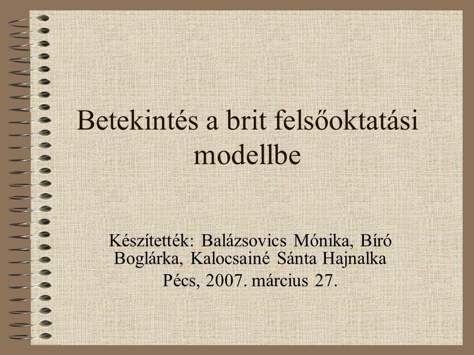 Betekintés a brit felsőoktatási modellbe Készítették: Balázsovics Mónika, Bíró Boglárka, Kalocsainé Sánta Hajnalka Pécs, 2007.