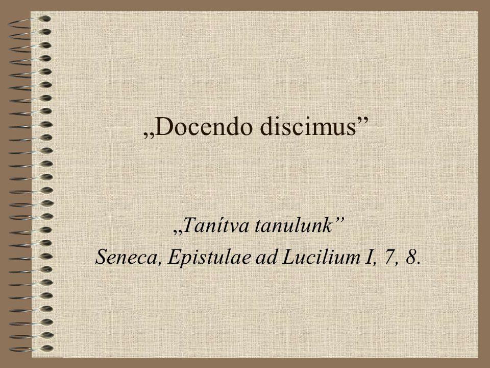 """""""Docendo discimus """"Tanítva tanulunk Seneca, Epistulae ad Lucilium I, 7, 8."""