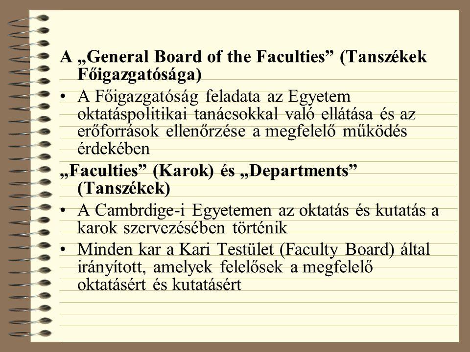 """A """"General Board of the Faculties (Tanszékek Főigazgatósága) A Főigazgatóság feladata az Egyetem oktatáspolitikai tanácsokkal való ellátása és az erőforrások ellenőrzése a megfelelő működés érdekében """"Faculties (Karok) és """"Departments (Tanszékek) A Cambrdige-i Egyetemen az oktatás és kutatás a karok szervezésében történik Minden kar a Kari Testület (Faculty Board) által irányított, amelyek felelősek a megfelelő oktatásért és kutatásért"""