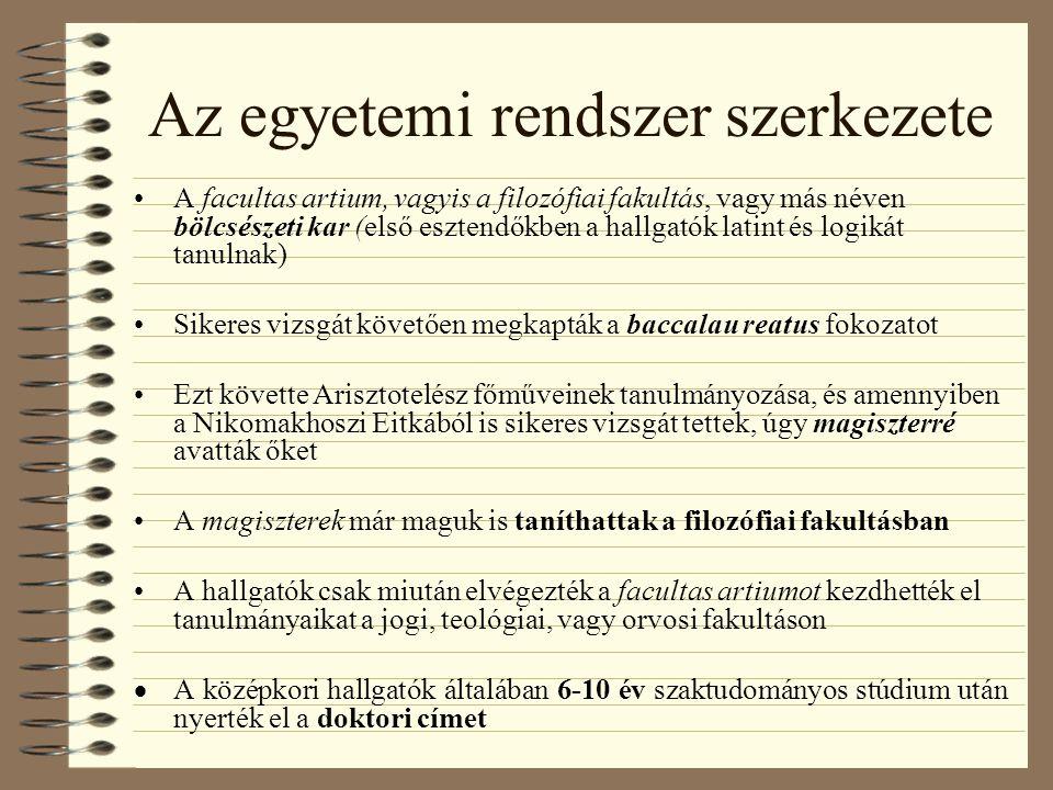 Az egyetemi rendszer szerkezete A facultas artium, vagyis a filozófiai fakultás, vagy más néven bölcsészeti kar (első esztendőkben a hallgatók latint és logikát tanulnak) Sikeres vizsgát követően megkapták a baccalau reatus fokozatot Ezt követte Arisztotelész főműveinek tanulmányozása, és amennyiben a Nikomakhoszi Eitkából is sikeres vizsgát tettek, úgy magiszterré avatták őket A magiszterek már maguk is taníthattak a filozófiai fakultásban A hallgatók csak miután elvégezték a facultas artiumot kezdhették el tanulmányaikat a jogi, teológiai, vagy orvosi fakultáson  A középkori hallgatók általában 6-10 év szaktudományos stúdium után nyerték el a doktori címet