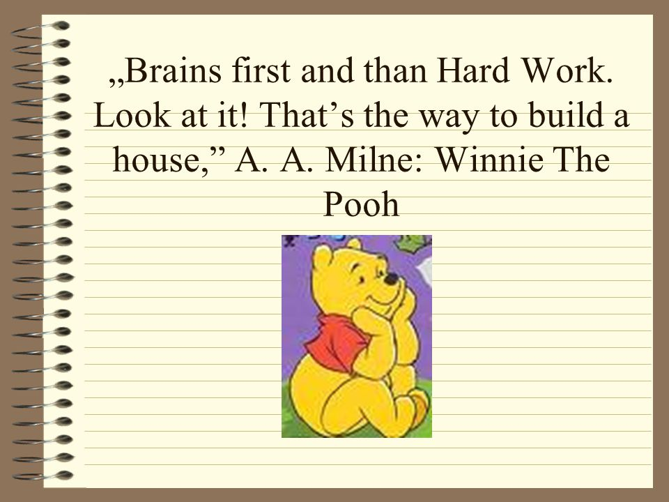 """""""Brains first and than Hard Work.Look at it. That's the way to build a house, A."""