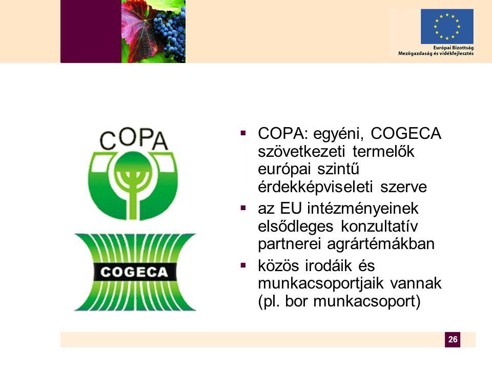 26  COPA: egyéni, COGECA szövetkezeti termelők európai szintű érdekképviseleti szerve  az EU intézményeinek elsődleges konzultatív partnerei agrártémákban  közös irodáik és munkacsoportjaik vannak (pl.