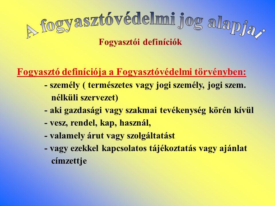 Fogyasztói definíciók Fogyasztó definíciója a Fogyasztóvédelmi törvényben: - személy ( természetes vagy jogi személy, jogi szem.
