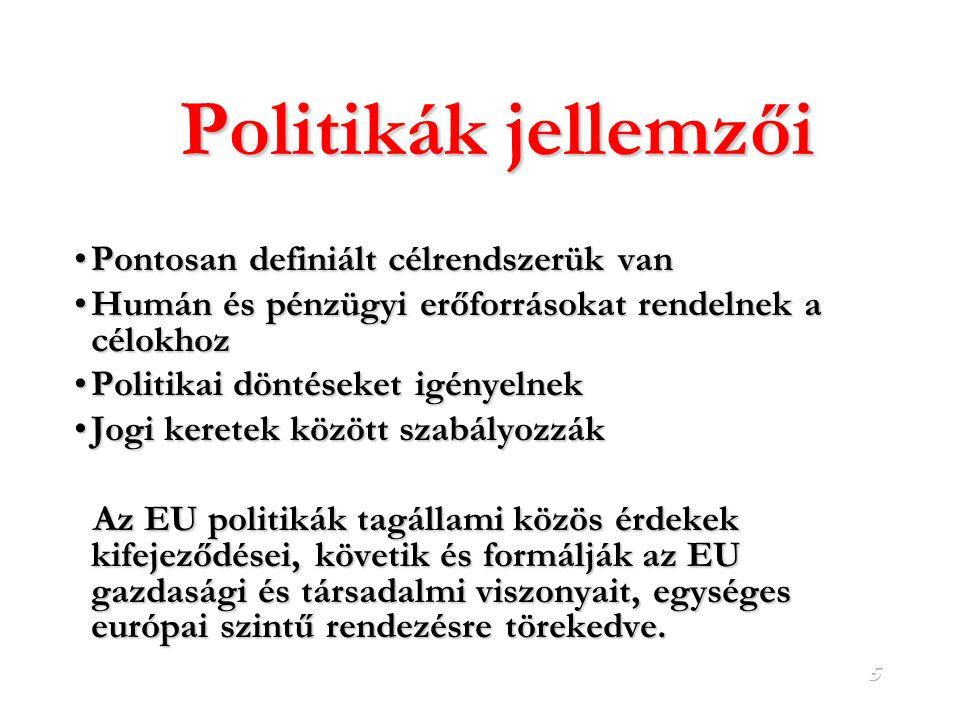 5 Politikák jellemzői Pontosan definiált célrendszerük vanPontosan definiált célrendszerük van Humán és pénzügyi erőforrásokat rendelnek a célokhozHumán és pénzügyi erőforrásokat rendelnek a célokhoz Politikai döntéseket igényelnekPolitikai döntéseket igényelnek Jogi keretek között szabályozzákJogi keretek között szabályozzák Az EU politikák tagállami közös érdekek kifejeződései, követik és formálják az EU gazdasági és társadalmi viszonyait, egységes európai szintű rendezésre törekedve.