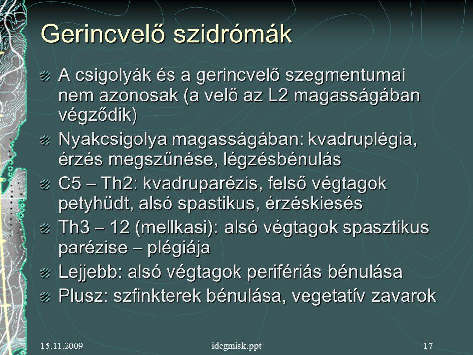 15.11.2009idegmisk.ppt17 Gerincvelő szidrómák A csigolyák és a gerincvelő szegmentumai nem azonosak (a velő az L2 magasságában végződik) Nyakcsigolya magasságában: kvadruplégia, érzés megszűnése, légzésbénulás C5 – Th2: kvadruparézis, felső végtagok petyhüdt, alsó spastikus, érzéskiesés Th3 – 12 (mellkasi): alsó végtagok spasztikus parézise – plégiája Lejjebb: alsó végtagok perifériás bénulása Plusz: szfinkterek bénulása, vegetatív zavarok