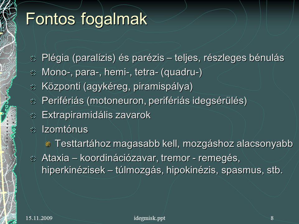 15.11.2009idegmisk.ppt8 Fontos fogalmak Plégia (paralízis) és parézis – teljes, részleges bénulás Mono-, para-, hemi-, tetra- (quadru-) Központi (agykéreg, piramispálya) Perifériás (motoneuron, perifériás idegsérülés) Extrapiramidális zavarok Izomtónus Testtartához magasabb kell, mozgáshoz alacsonyabb Ataxia – koordinációzavar, tremor - remegés, hiperkinézisek – túlmozgás, hipokinézis, spasmus, stb.