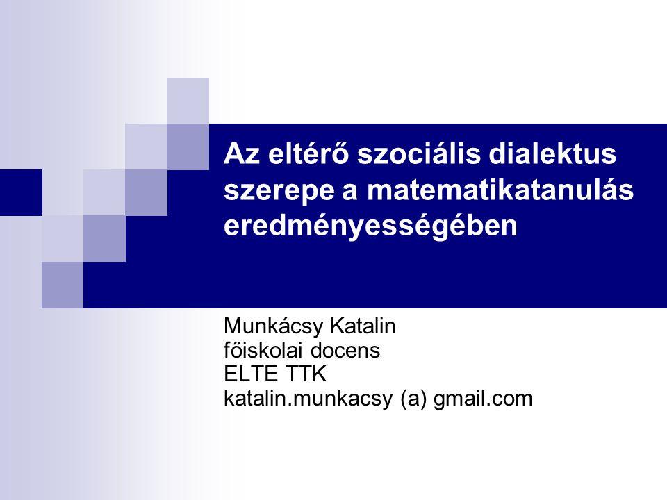 Az eltérő szociális dialektus szerepe a matematikatanulás eredményességében Munkácsy Katalin főiskolai docens ELTE TTK katalin.munkacsy (a) gmail.com