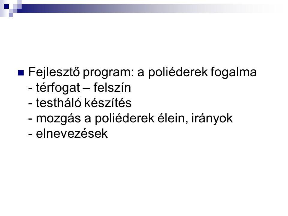 Fejlesztő program: a poliéderek fogalma - térfogat – felszín - testháló készítés - mozgás a poliéderek élein, irányok - elnevezések