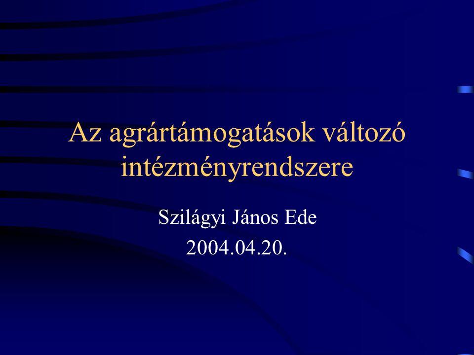 Az agrártámogatások változó intézményrendszere Szilágyi János Ede 2004.04.20.