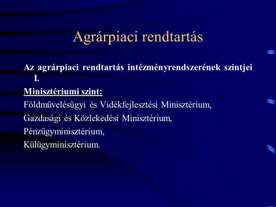 Agrárpiaci rendtartás Az agrárpiaci rendtartás intézményrendszerének szintjei I. Minisztériumi szint: Földművelésügyi és Vidékfejlesztési Minisztérium