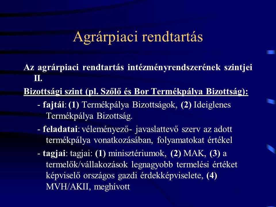 Agrárpiaci rendtartás Az agrárpiaci rendtartás intézményrendszerének szintjei II. Bizottsági szint (pl. Szőlő és Bor Termékpálya Bizottság): - fajtái: