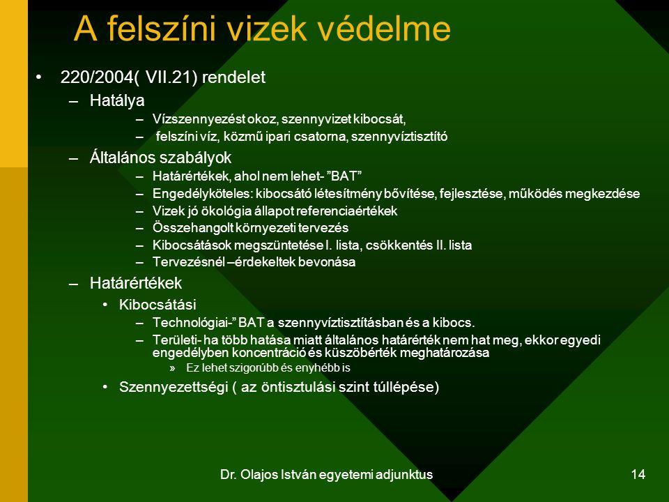 Dr. Olajos István egyetemi adjunktus 14 A felszíni vizek védelme 220/2004( VII.21) rendelet –Hatálya –Vízszennyezést okoz, szennyvizet kibocsát, – fel